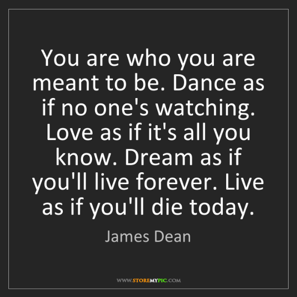 James Dean: You are who you are meant to be. Dance as if no one's...