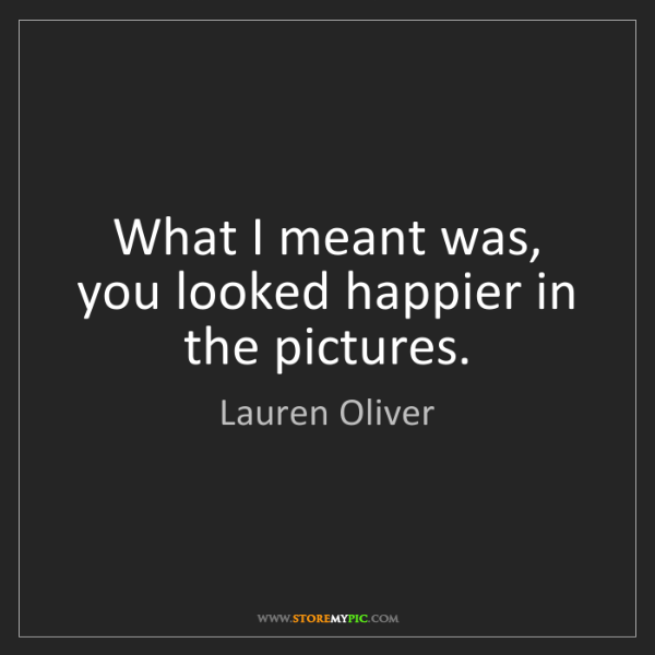 Lauren Oliver: What I meant was, you looked happier in the pictures.