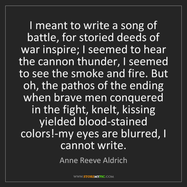 Anne Reeve Aldrich: I meant to write a song of battle, for storied deeds...