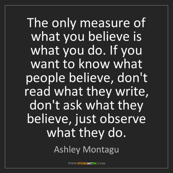 Ashley Montagu: The only measure of what you believe is what you do....