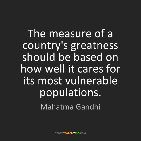Mahatma Gandhi: The measure of a country's greatness should be based...