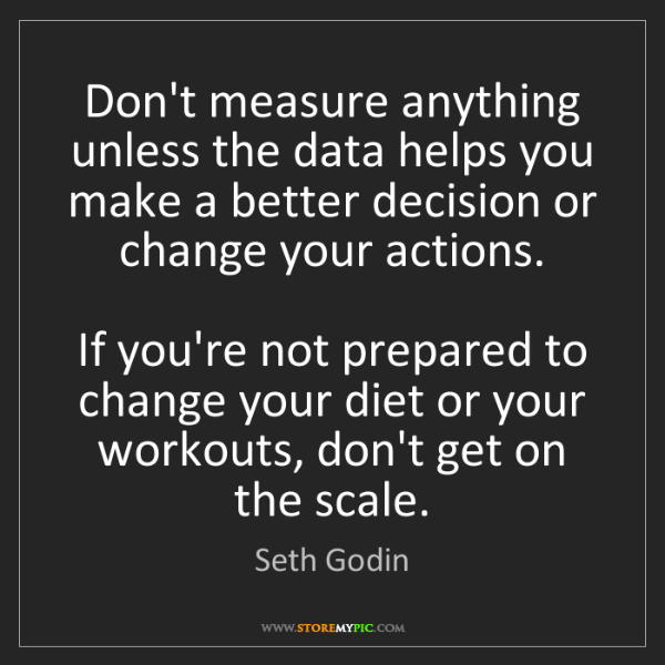 Seth Godin: Don't measure anything unless the data helps you make...