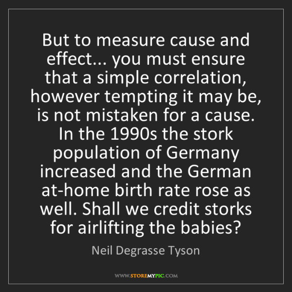 Neil Degrasse Tyson: But to measure cause and effect... you must ensure that...
