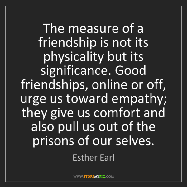 Esther Earl: The measure of a friendship is not its physicality but...