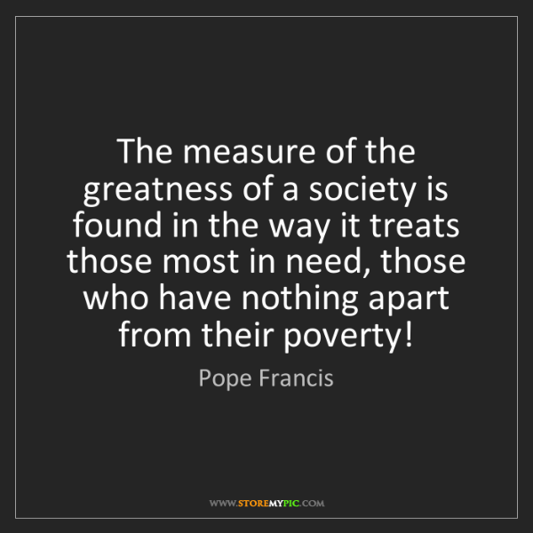 Pope Francis: The measure of the greatness of a society is found in...