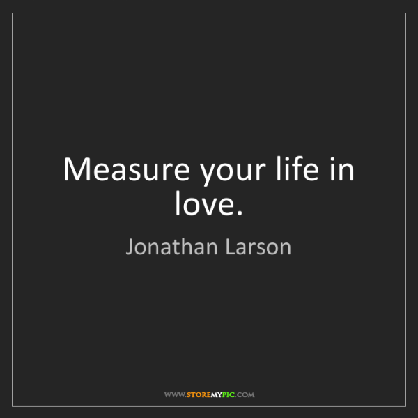 Jonathan Larson: Measure your life in love.