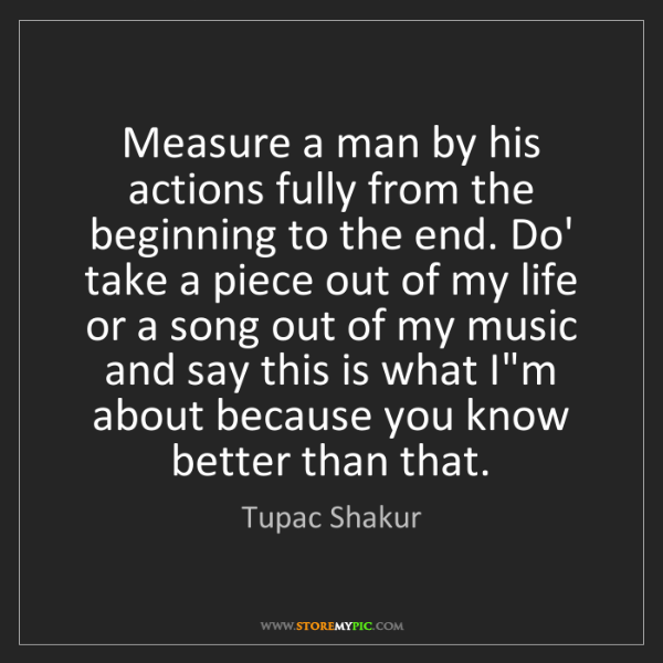 Tupac Shakur: Measure a man by his actions fully from the beginning...