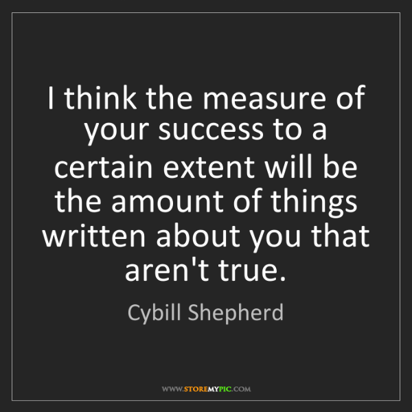 Cybill Shepherd: I think the measure of your success to a certain extent...