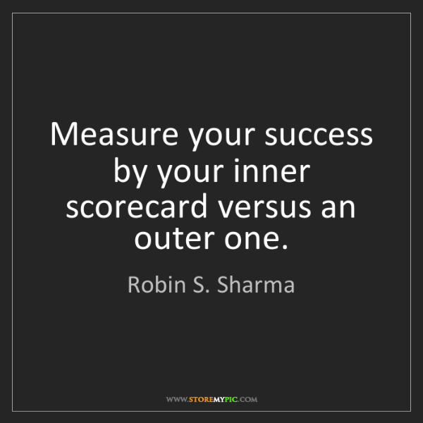 Robin S. Sharma: Measure your success by your inner scorecard versus an...