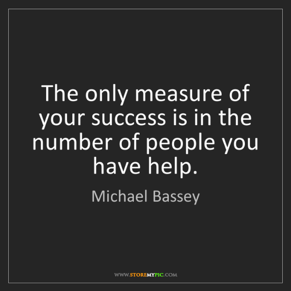 Michael Bassey: The only measure of your success is in the number of...