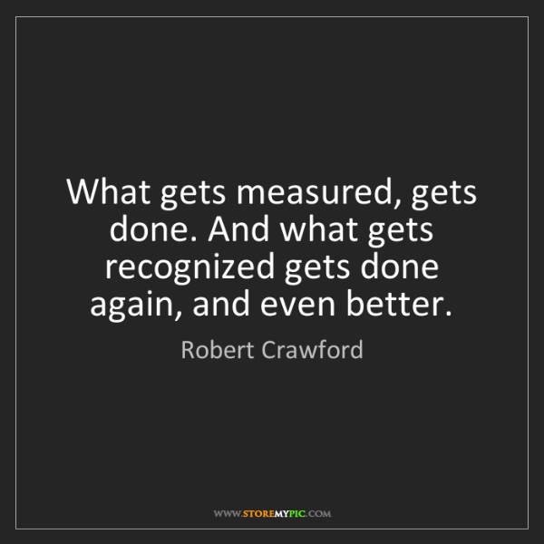 Robert Crawford: What gets measured, gets done. And what gets recognized...