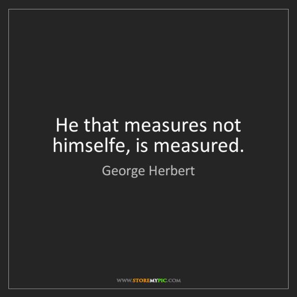 George Herbert: He that measures not himselfe, is measured.