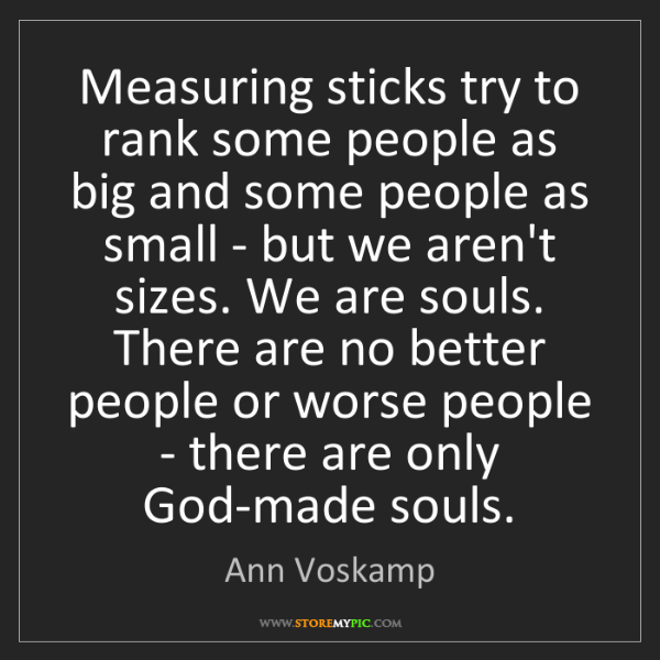 Ann Voskamp: Measuring sticks try to rank some people as big and some...