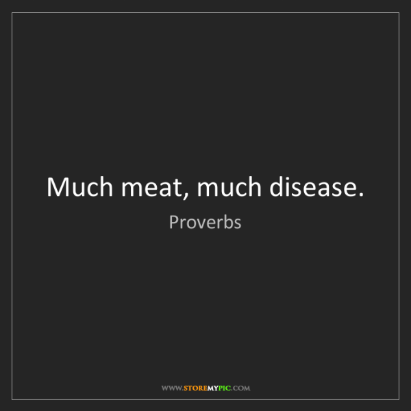 Proverbs: Much meat, much disease.