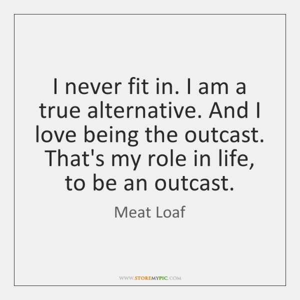 I never fit in. I am a true alternative. And I love ...