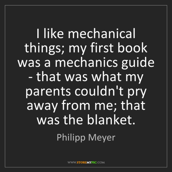 Philipp Meyer: I like mechanical things; my first book was a mechanics...