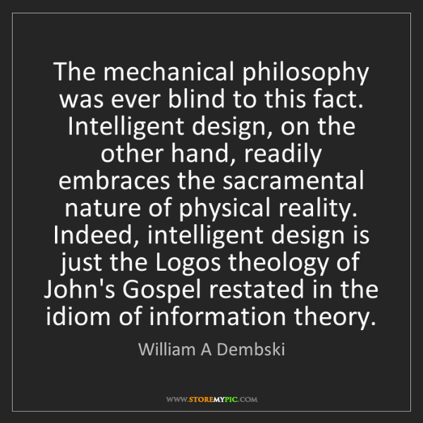 William A Dembski: The mechanical philosophy was ever blind to this fact....