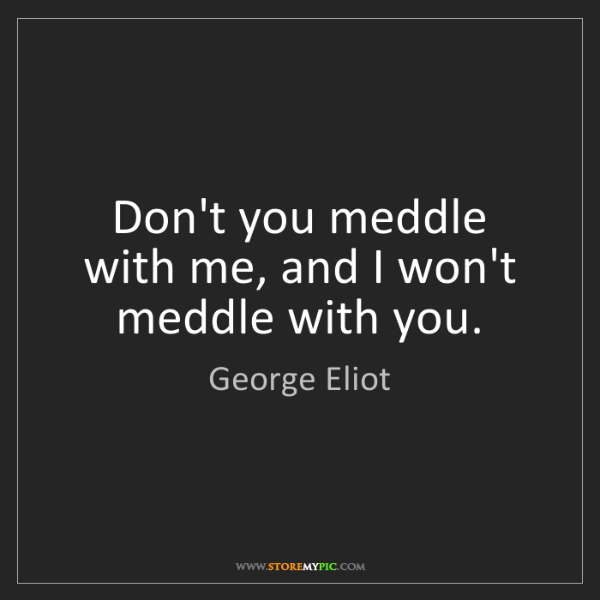 George Eliot: Don't you meddle with me, and I won't meddle with you.