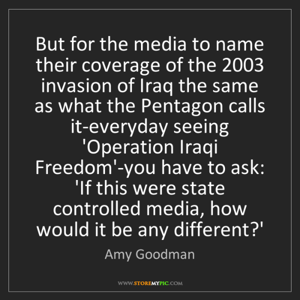 Amy Goodman: But for the media to name their coverage of the 2003...