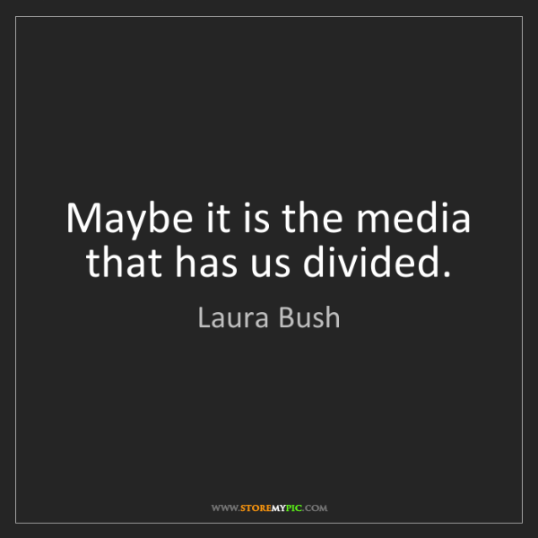 Laura Bush: Maybe it is the media that has us divided.