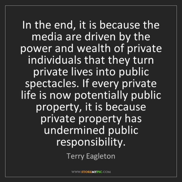 Terry Eagleton: In the end, it is because the media are driven by the...