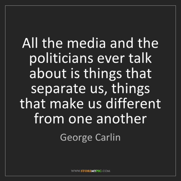 George Carlin: All the media and the politicians ever talk about is...