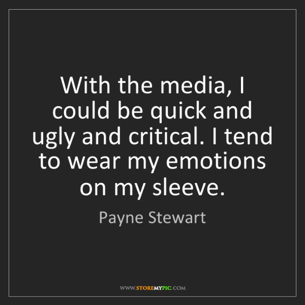Payne Stewart: With the media, I could be quick and ugly and critical....