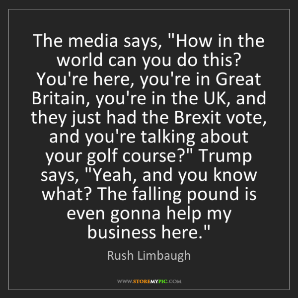 "Rush Limbaugh: The media says, ""How in the world can you do this? You're..."