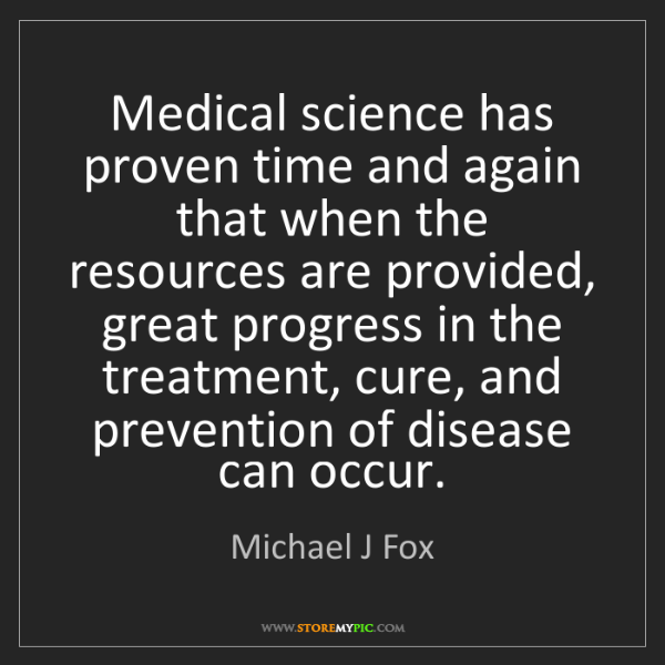 Michael J Fox: Medical science has proven time and again that when the...