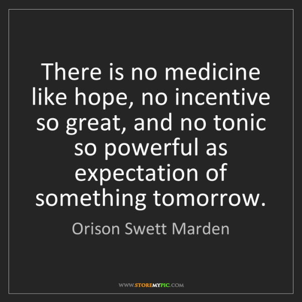 Orison Swett Marden: There is no medicine like hope, no incentive so great,...
