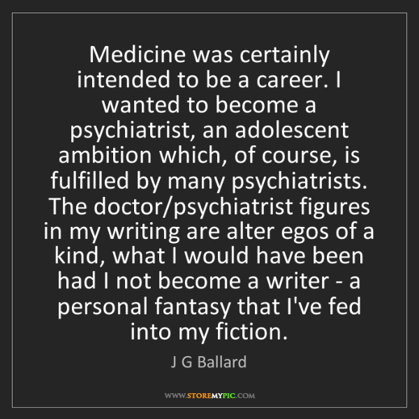 J G Ballard: Medicine was certainly intended to be a career. I wanted...