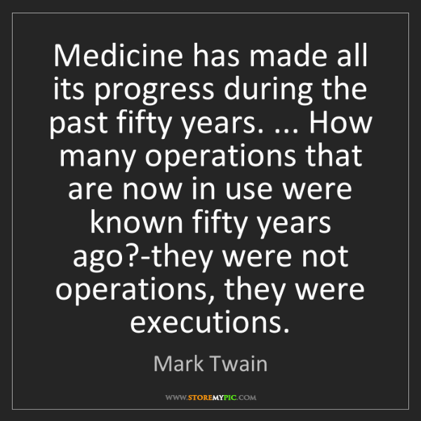 Mark Twain: Medicine has made all its progress during the past fifty...