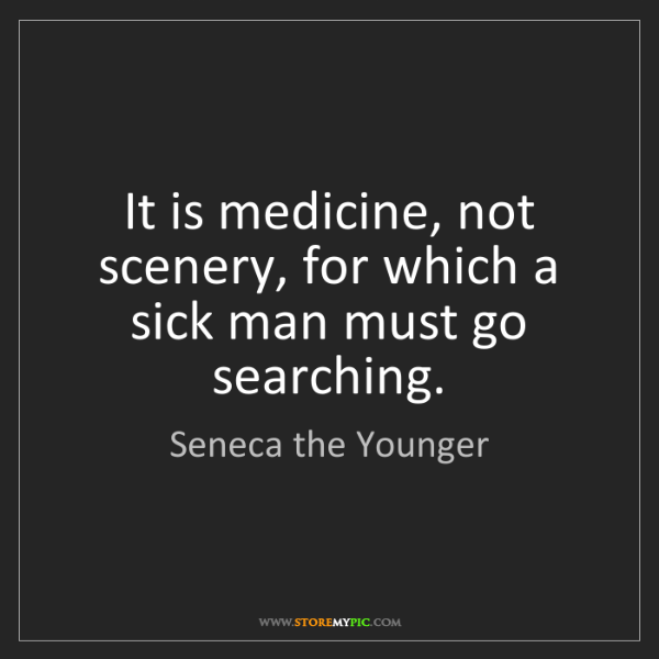 Seneca the Younger: It is medicine, not scenery, for which a sick man must...