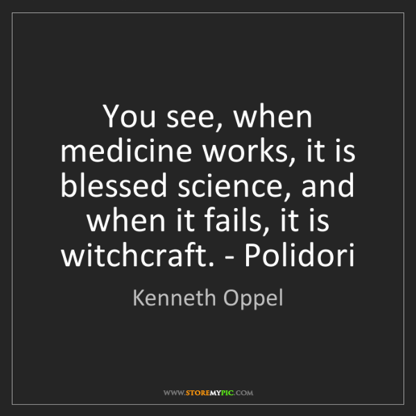 Kenneth Oppel: You see, when medicine works, it is blessed science,...