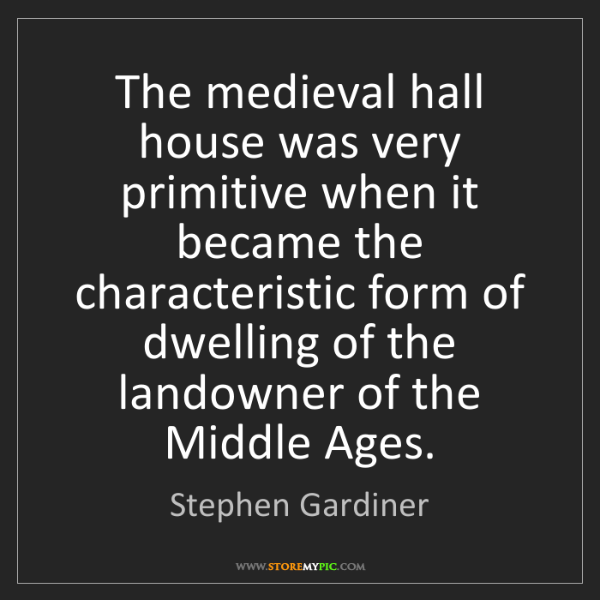 Stephen Gardiner: The medieval hall house was very primitive when it became...