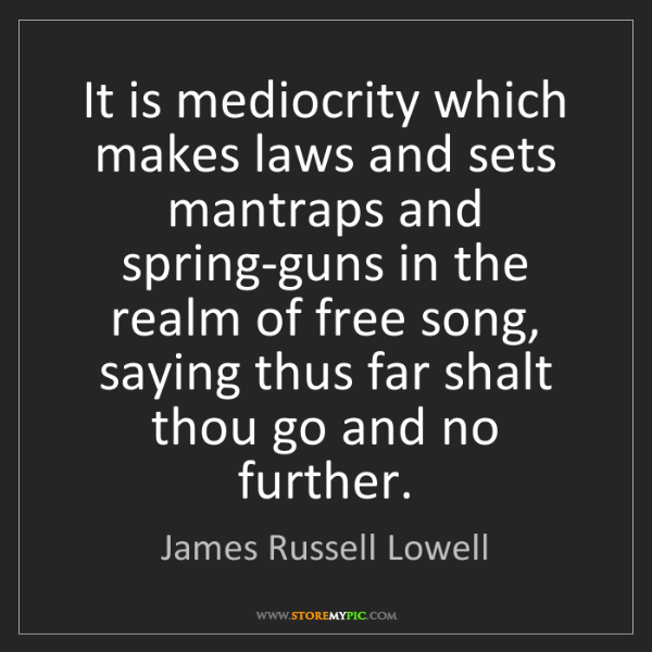 James Russell Lowell: It is mediocrity which makes laws and sets mantraps and...