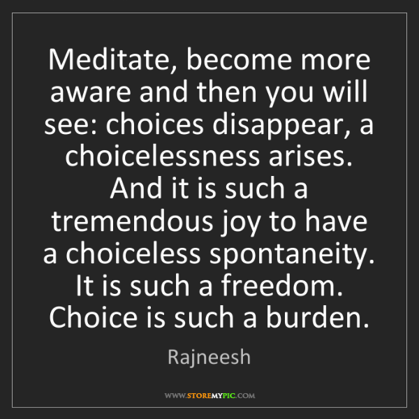 Rajneesh: Meditate, become more aware and then you will see: choices...