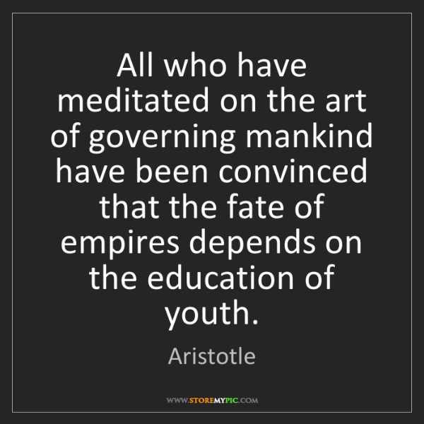 Aristotle: All who have meditated on the art of governing mankind...