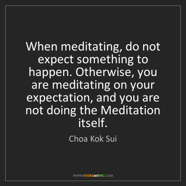 Choa Kok Sui: When meditating, do not expect something to happen. Otherwise,...