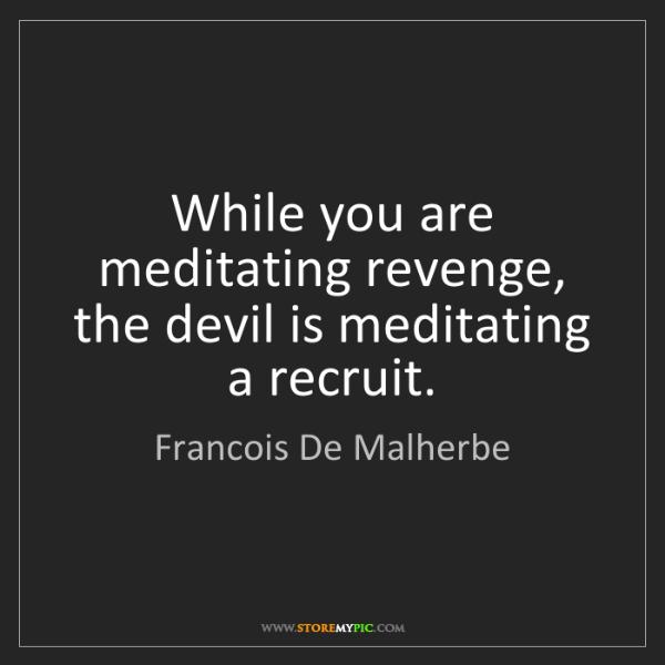 Francois De Malherbe: While you are meditating revenge, the devil is meditating...