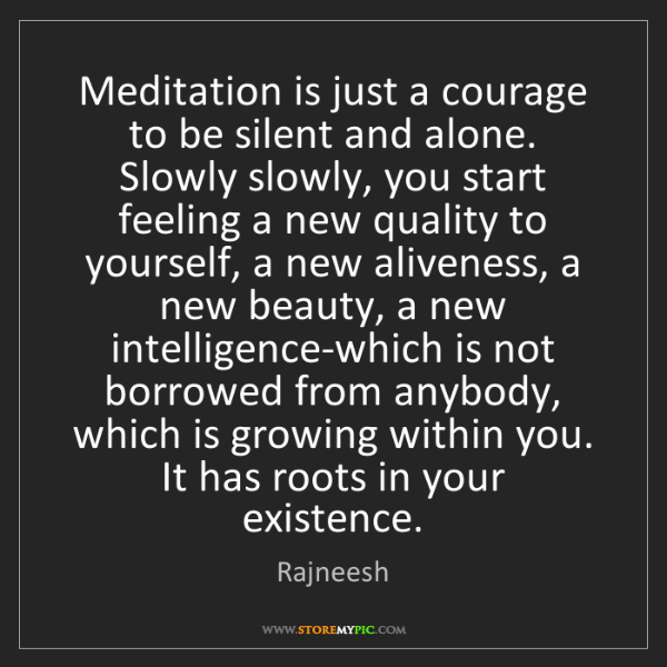 Rajneesh: Meditation is just a courage to be silent and alone....