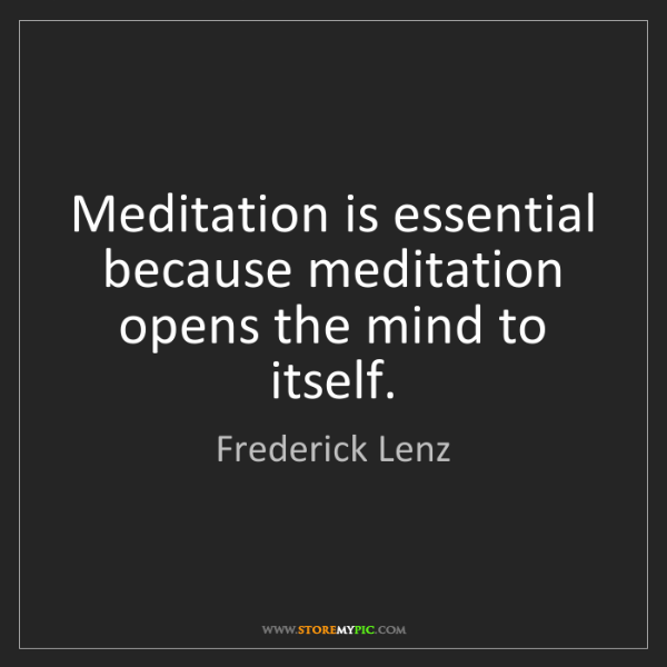 Frederick Lenz: Meditation is essential because meditation opens the...