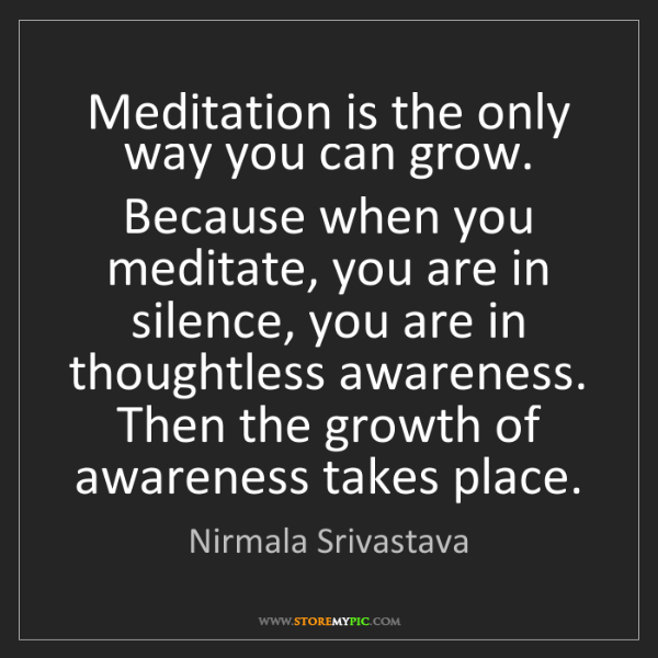 Nirmala Srivastava: Meditation is the only way you can grow. Because when...