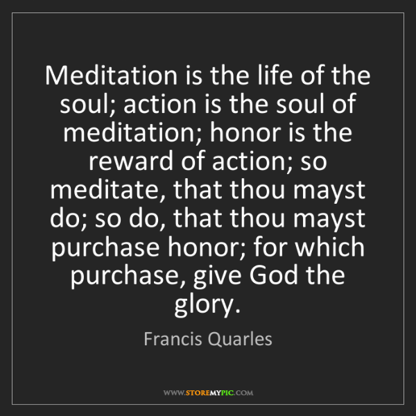 Francis Quarles: Meditation is the life of the soul; action is the soul...