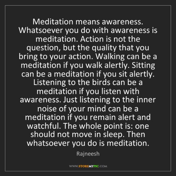 Rajneesh: Meditation means awareness. Whatsoever you do with awareness...