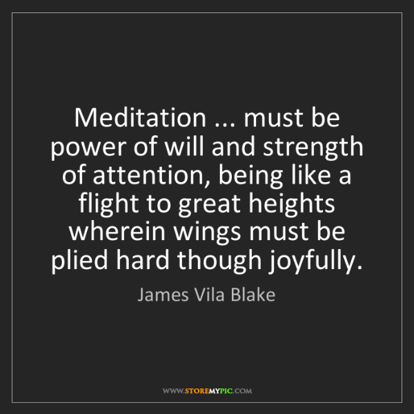 James Vila Blake: Meditation ... must be power of will and strength of...