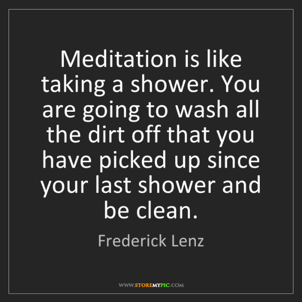 Frederick Lenz: Meditation is like taking a shower. You are going to...