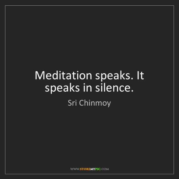 Sri Chinmoy: Meditation speaks. It speaks in silence.