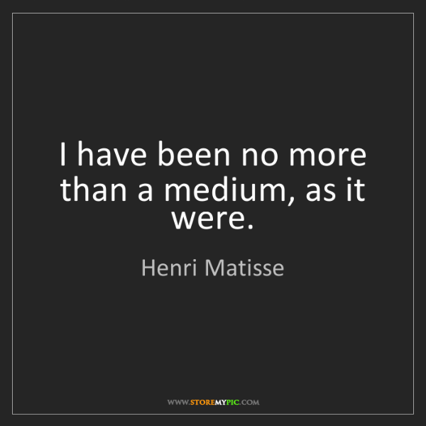 Henri Matisse: I have been no more than a medium, as it were.