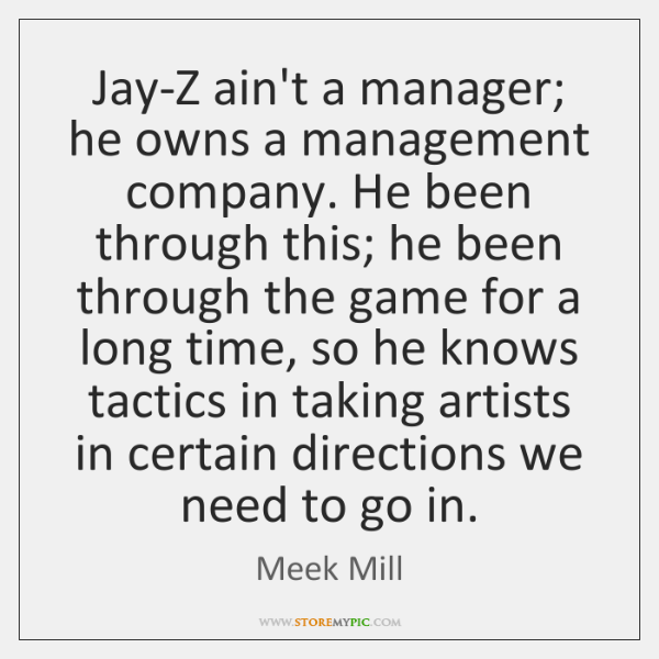 Jay-Z ain't a manager; he owns a management company. He been through ...